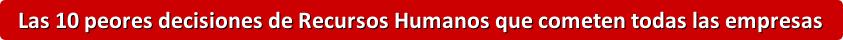 Las 10 peores decisiones de Recursos Humanos